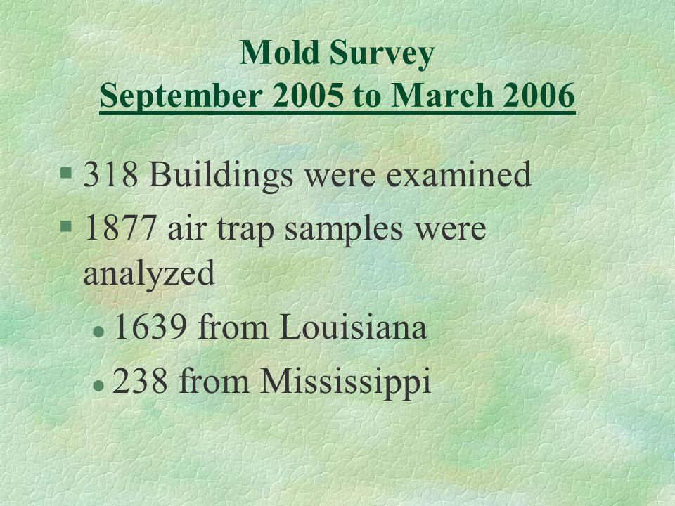 Mold Survey September 2005 to March 2006 §318 Buildings were examined §1877 air trap samples were analyzed l 1639 from Louisiana l 238 from Mississipp