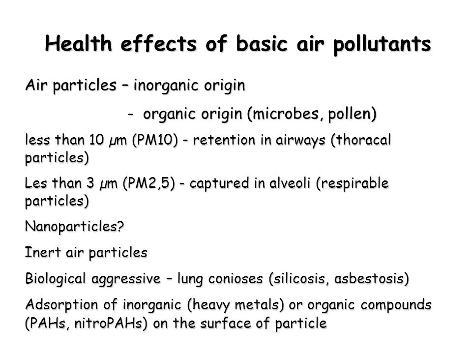 Health effects of basic air pollutants Air particles – inorganic origin - organic origin (microbes, pollen) - organic origin (microbes, pollen) less than 10 µm (PM10) - retention in airways (thoracal particles) Les than 3 µm (PM2,5) - captured in alveoli (respirable particles) Nanoparticles.
