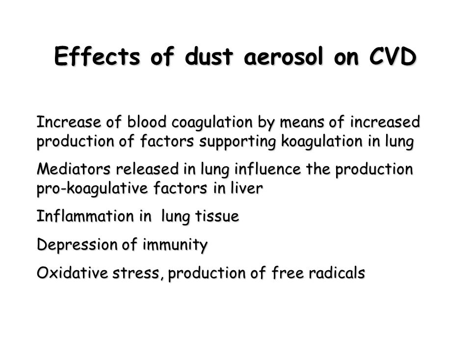 Effects of dust aerosol on CVD Increase of blood coagulation by means of increased production of factors supporting koagulation in lung Mediators released in lung influence the production pro-koagulative factors in liver Inflammation in lung tissue Depression of immunity Oxidative stress, production of free radicals