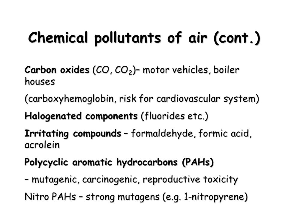 Chemical pollutants of air (cont.) Carbon oxides (CO, CO 2 )– motor vehicles, boiler houses (carboxyhemoglobin, risk for cardiovascular system) Halogenated components (fluorides etc.) Irritating compounds – formaldehyde, formic acid, acrolein Polycyclic aromatic hydrocarbons (PAHs) – mutagenic, carcinogenic, reproductive toxicity Nitro PAHs – strong mutagens (e.g.