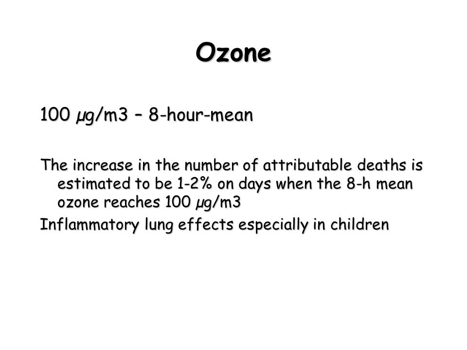 Ozone 100 µg/m3 – 8-hour-mean The increase in the number of attributable deaths is estimated to be 1-2% on days when the 8-h mean ozone reaches 100 µg/m3 Inflammatory lung effects especially in children
