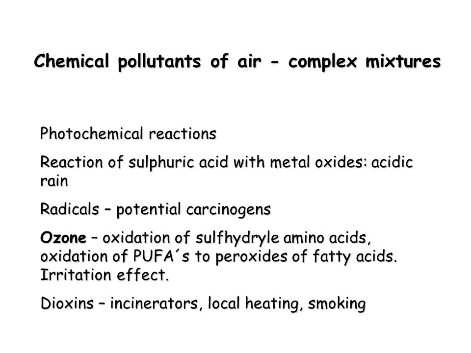 Chemical pollutants of air - complex mixtures Photochemical reactions Reaction of sulphuric acid with metal oxides: acidic rain Radicals – potential carcinogens Ozone – oxidation of sulfhydryle amino acids, oxidation of PUFA´s to peroxides of fatty acids.