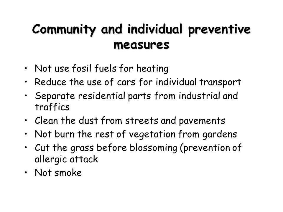 Community and individual preventive measures Not use fosil fuels for heating Reduce the use of cars for individual transport Separate residential parts from industrial and traffics Clean the dust from streets and pavements Not burn the rest of vegetation from gardens Cut the grass before blossoming (prevention of allergic attack Not smoke