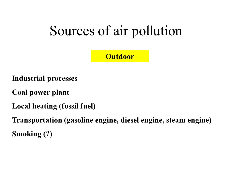Sources of air pollution Industrial processes Coal power plant Local heating (fossil fuel) Transportation (gasoline engine, diesel engine, steam engine) Smoking (?) Outdoor