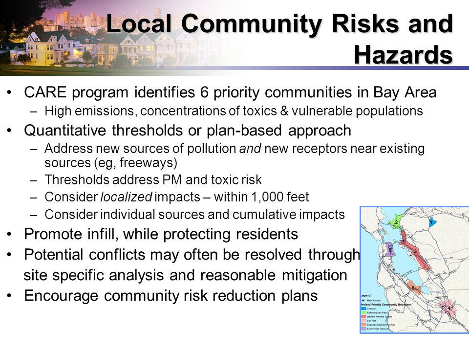 12 CARE program identifies 6 priority communities in Bay Area –High emissions, concentrations of toxics & vulnerable populations Quantitative thresholds or plan-based approach –Address new sources of pollution and new receptors near existing sources (eg, freeways) –Thresholds address PM and toxic risk –Consider localized impacts – within 1,000 feet –Consider individual sources and cumulative impacts Promote infill, while protecting residents Potential conflicts may often be resolved through site specific analysis and reasonable mitigation Encourage community risk reduction plans Local Community Risks and Hazards