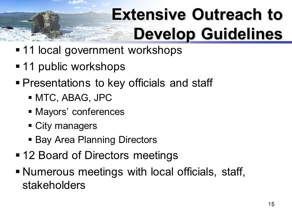 15 Extensive Outreach to Develop Guidelines  11 local government workshops  11 public workshops  Presentations to key officials and staff  MTC, ABAG, JPC  Mayors' conferences  City managers  Bay Area Planning Directors  12 Board of Directors meetings  Numerous meetings with local officials, staff, stakeholders