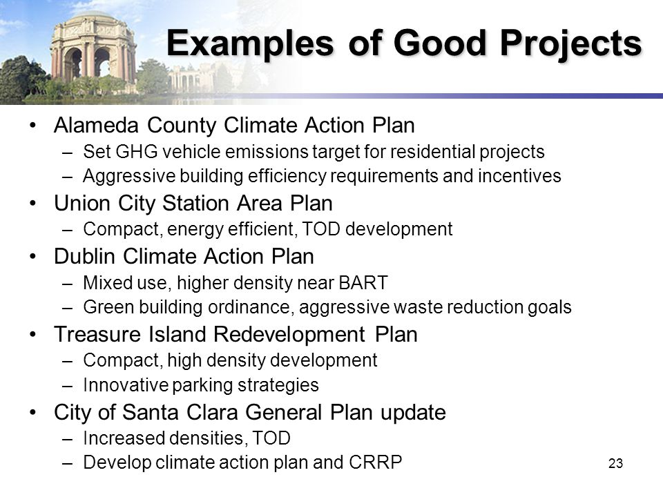 23 Examples of Good Projects Alameda County Climate Action Plan –Set GHG vehicle emissions target for residential projects –Aggressive building efficiency requirements and incentives Union City Station Area Plan –Compact, energy efficient, TOD development Dublin Climate Action Plan –Mixed use, higher density near BART –Green building ordinance, aggressive waste reduction goals Treasure Island Redevelopment Plan –Compact, high density development –Innovative parking strategies City of Santa Clara General Plan update –Increased densities, TOD –Develop climate action plan and CRRP