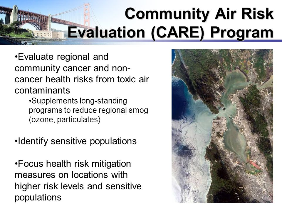 5 Community Air Risk Evaluation (CARE) Program Evaluate regional and community cancer and non- cancer health risks from toxic air contaminants Supplements long-standing programs to reduce regional smog (ozone, particulates) Identify sensitive populations Focus health risk mitigation measures on locations with higher risk levels and sensitive populations