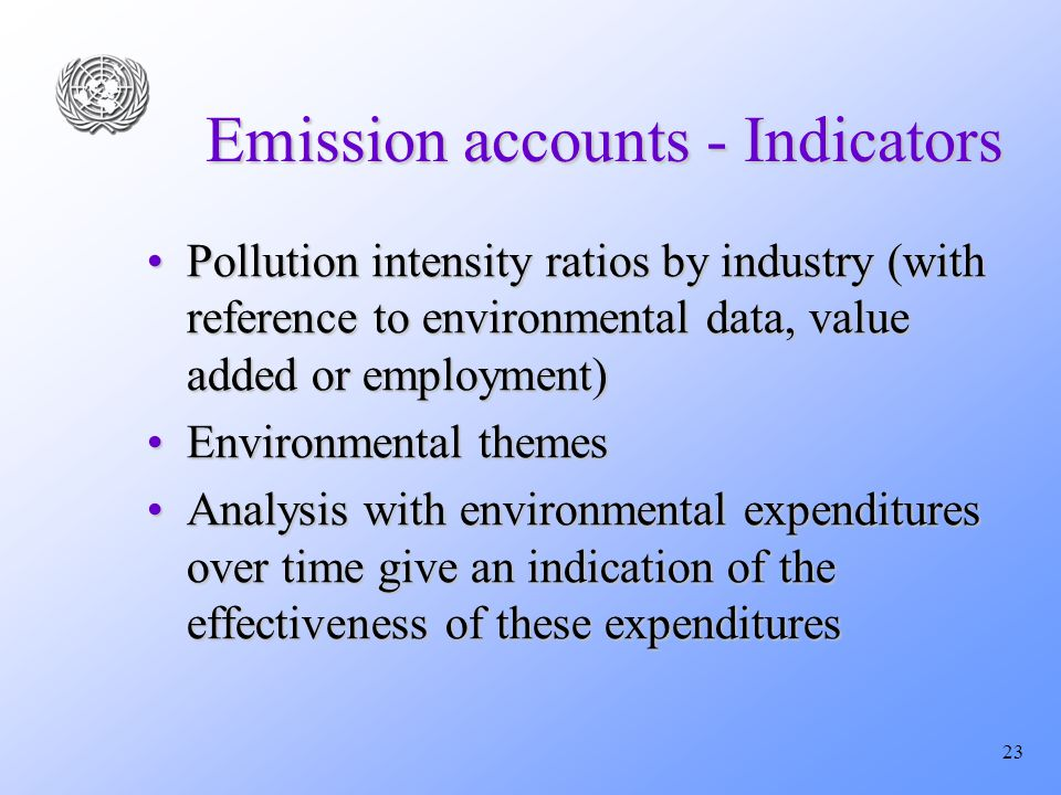 23 Emission accounts - Indicators Pollution intensity ratios by industry (with reference to environmental data, value added or employment)Pollution intensity ratios by industry (with reference to environmental data, value added or employment) Environmental themesEnvironmental themes Analysis with environmental expenditures over time give an indication of the effectiveness of these expendituresAnalysis with environmental expenditures over time give an indication of the effectiveness of these expenditures