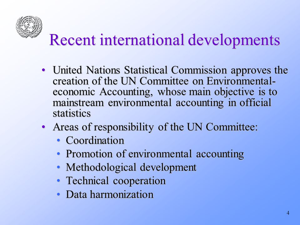 4 Recent international developments United Nations Statistical Commission approves the creation of the UN Committee on Environmental- economic Accounting, whose main objective is to mainstream environmental accounting in official statisticsUnited Nations Statistical Commission approves the creation of the UN Committee on Environmental- economic Accounting, whose main objective is to mainstream environmental accounting in official statistics Areas of responsibility of the UN Committee:Areas of responsibility of the UN Committee: CoordinationCoordination Promotion of environmental accountingPromotion of environmental accounting Methodological developmentMethodological development Technical cooperationTechnical cooperation Data harmonizationData harmonization