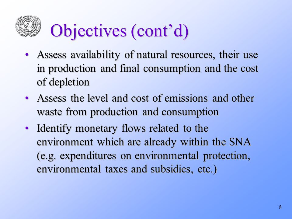 8 Objectives (cont'd) Assess availability of natural resources, their use in production and final consumption and the cost of depletionAssess availability of natural resources, their use in production and final consumption and the cost of depletion Assess the level and cost of emissions and other waste from production and consumptionAssess the level and cost of emissions and other waste from production and consumption Identify monetary flows related to the environment which are already within the SNA (e.g.