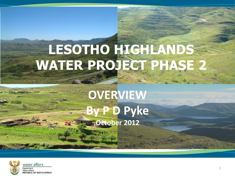 1 LESOTHO HIGHLANDS WATER PROJECT PHASE 2 OVERVIEW By P D Pyke October 2012