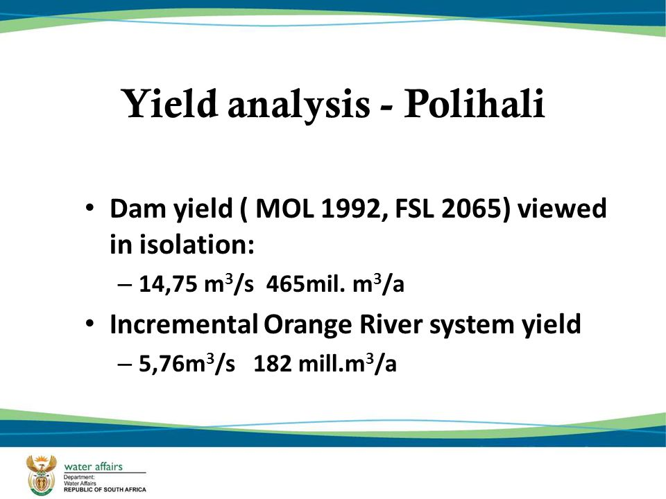 Phase 1 Dams Yield 780 106 m3/annum 24.7 m3/s Polihali Contribution to System Yield (of LHWP) 465 106 m3/annum 14.75 m3/s Total LHWP Phase1 and Phase 2 Yield 1271 106 m3/annum 40.3 m3/s - but also need yield replacement dam for Orange River Polihali Yield Analysis