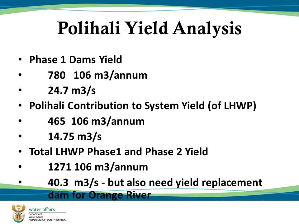 Phase 1 Dams Yield 780 106 m3/annum 24.7 m3/s Polihali Contribution to System Yield (of LHWP) 465 106 m3/annum 14.75 m3/s Total LHWP Phase1 and Phase