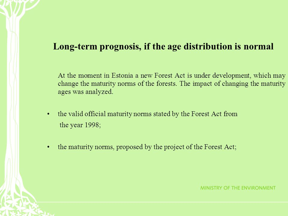 Long-term prognosis, if the age distribution is normal At the moment in Estonia a new Forest Act is under development, which may change the maturity norms of the forests.