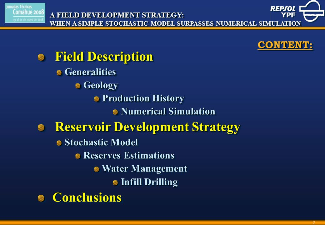 A FIELD DEVELOPMENT STRATEGY: WHEN A SIMPLE STOCHASTIC MODEL SURPASSES NUMERICAL SIMULATION A FIELD DEVELOPMENT STRATEGY: WHEN A SIMPLE STOCHASTIC MODEL SURPASSES NUMERICAL SIMULATION 2 CONTENT:CONTENT: Field Description Field Description Generalities Generalities Geology Geology Production History Production History Numerical Simulation Numerical Simulation Reservoir Development Strategy Reservoir Development Strategy Stochastic Model Stochastic Model Reserves Estimations Reserves Estimations Water Management Water Management Infill Drilling Infill Drilling Conclusions Conclusions Field Description Field Description Generalities Generalities Geology Geology Production History Production History Numerical Simulation Numerical Simulation Reservoir Development Strategy Reservoir Development Strategy Stochastic Model Stochastic Model Reserves Estimations Reserves Estimations Water Management Water Management Infill Drilling Infill Drilling Conclusions Conclusions