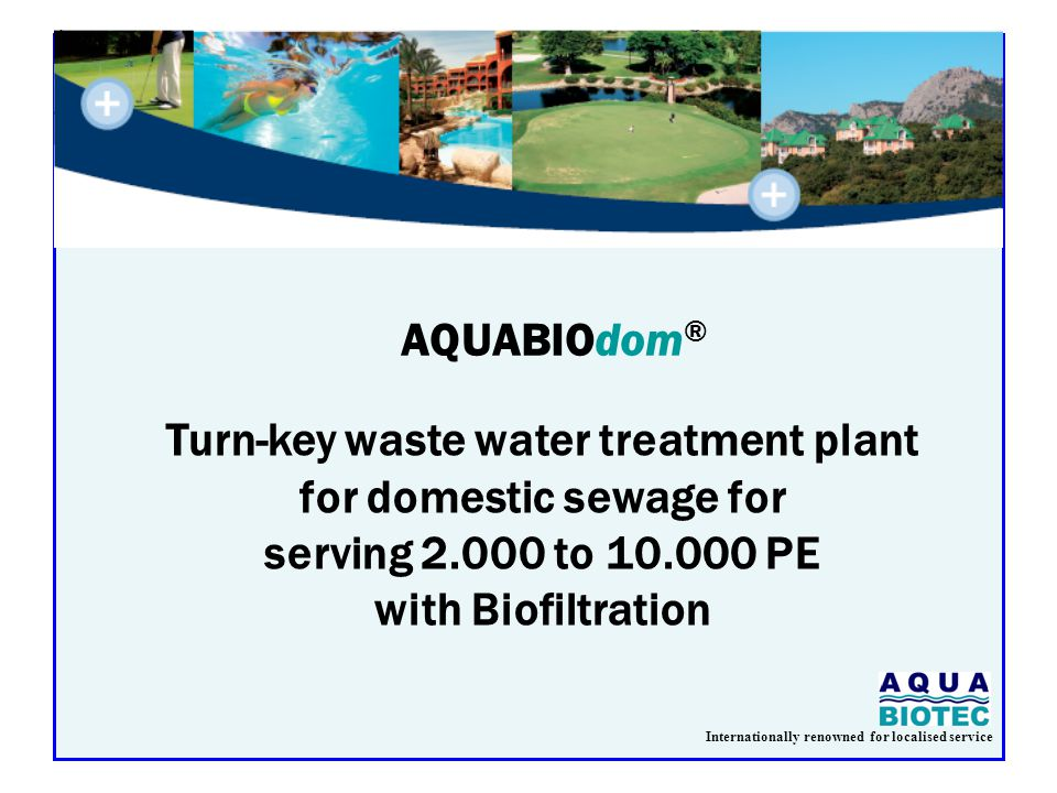 Internationally renowned for localised service Turn-key waste water treatment plant for domestic sewage for serving 2.000 to 10.000 PE with Biofiltration AQUABIOdom ®