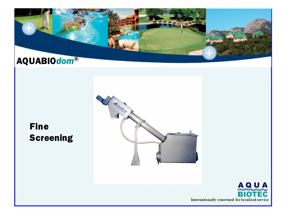 Internationally renowned for localised service AQUABIOdom ® Fine Screening