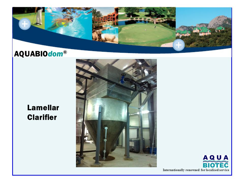 Internationally renowned for localised service AQUABIOdom ® Lamellar Clarifier
