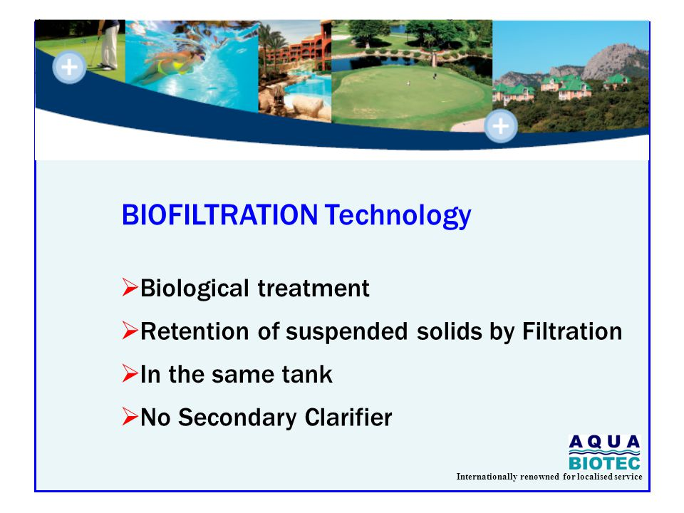 Internationally renowned for localised service BIOFILTRATION Technology  Biological treatment  Retention of suspended solids by Filtration  In the same tank  No Secondary Clarifier