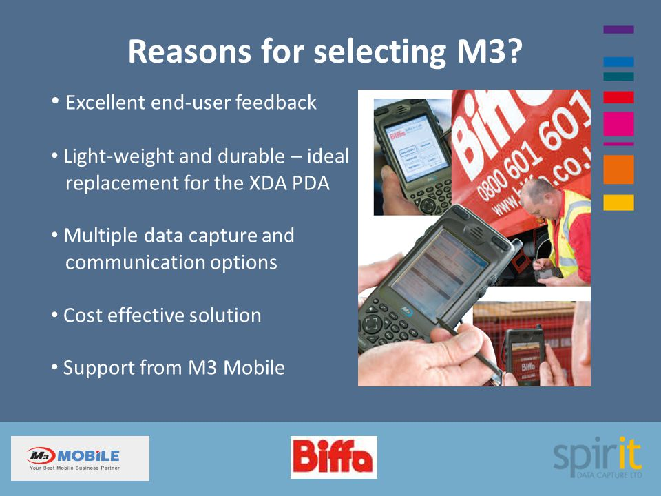 Reasons for selecting M3? Excellent end-user feedback Light-weight and durable – ideal replacement for the XDA PDA Multiple data capture and communica