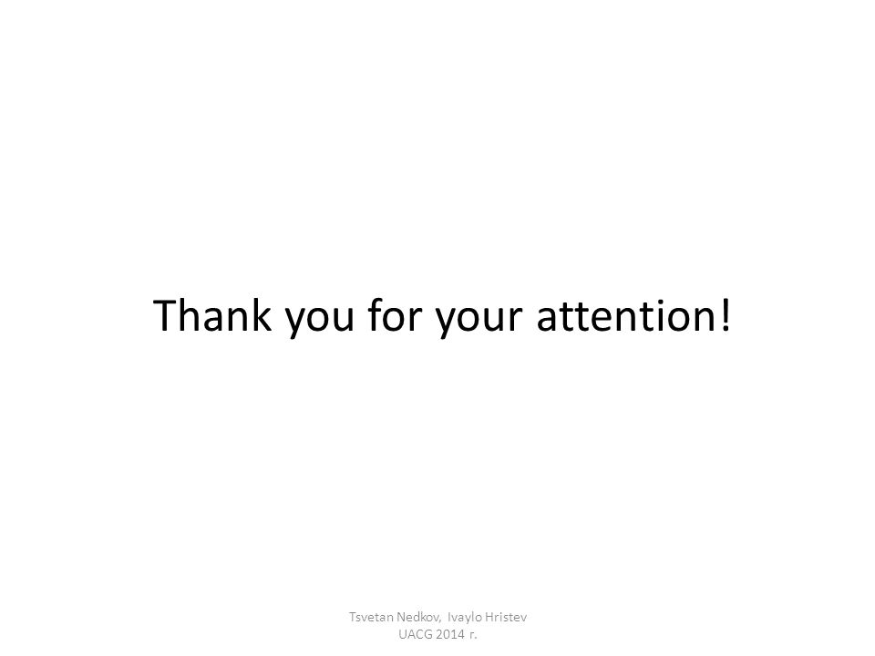 Thank you for your attention! Tsvetan Nedkov, Ivaylo Hristev UACG 2014 г.