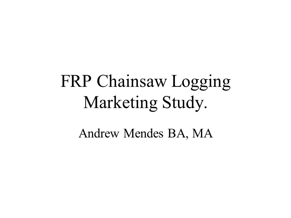 FRP Chainsaw Logging Marketing Study. Andrew Mendes BA, MA