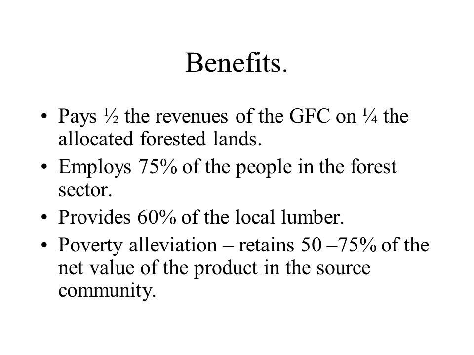 Benefits. Pays ½ the revenues of the GFC on ¼ the allocated forested lands.