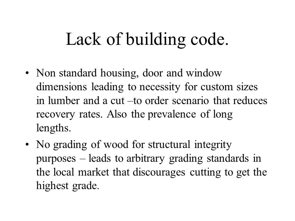 Lack of building code. Non standard housing, door and window dimensions leading to necessity for custom sizes in lumber and a cut –to order scenario t