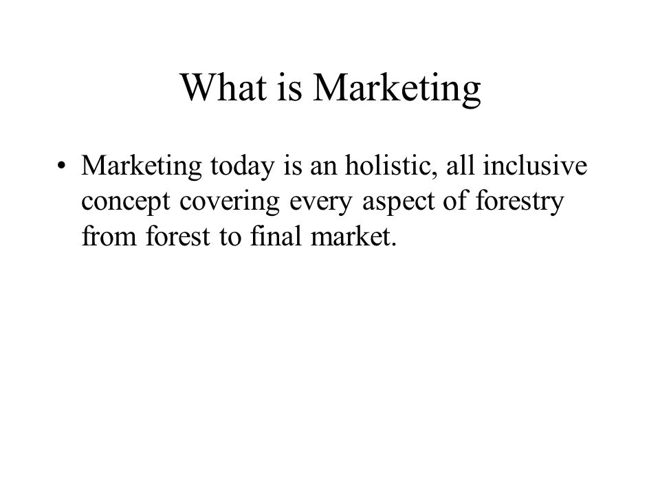 What is Marketing Marketing today is an holistic, all inclusive concept covering every aspect of forestry from forest to final market.