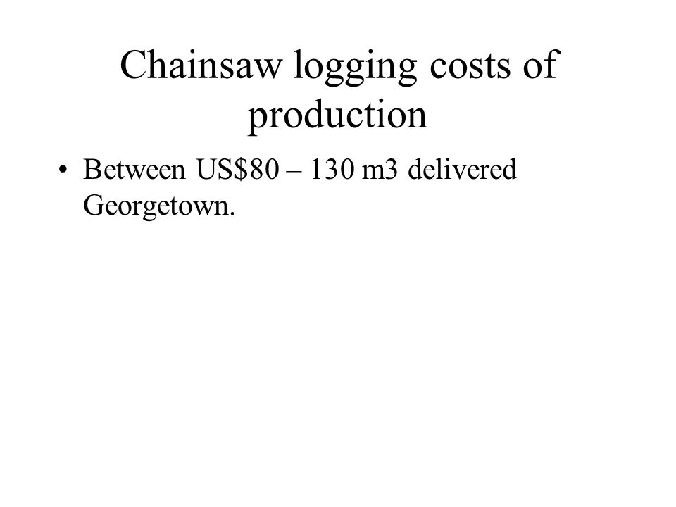 Chainsaw logging costs of production Between US$80 – 130 m3 delivered Georgetown.
