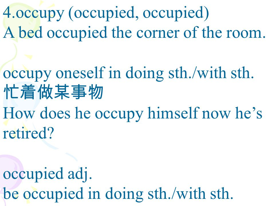 4.occupy (occupied, occupied) A bed occupied the corner of the room. occupy oneself in doing sth./with sth. 忙着做某事物 How does he occupy himself now he's