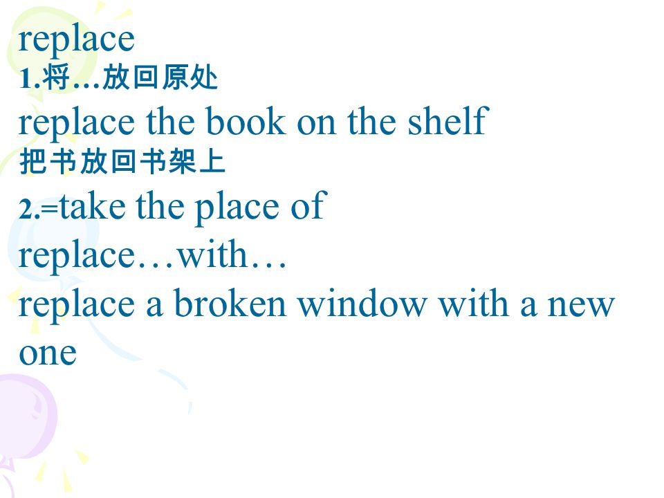replace 1. 将 … 放回原处 replace the book on the shelf 把书放回书架上 2.= take the place of replace…with… replace a broken window with a new one