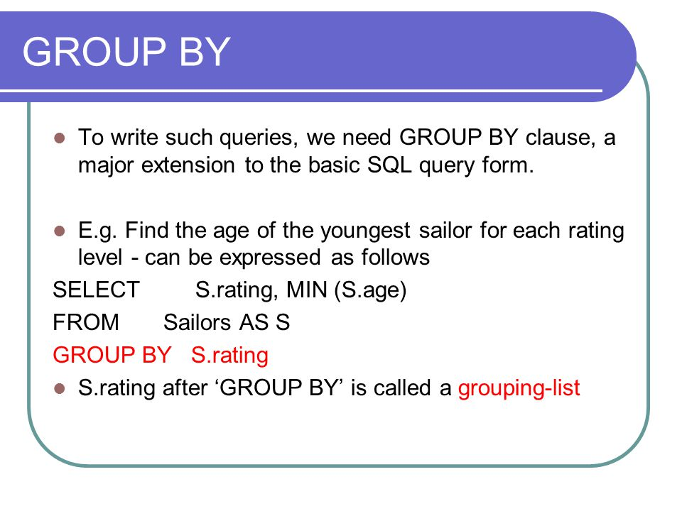 GROUP BY To write such queries, we need GROUP BY clause, a major extension to the basic SQL query form. E.g. Find the age of the youngest sailor for e