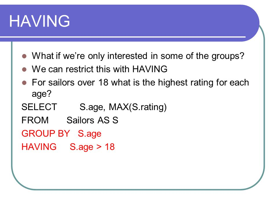 HAVING What if we're only interested in some of the groups? We can restrict this with HAVING For sailors over 18 what is the highest rating for each a
