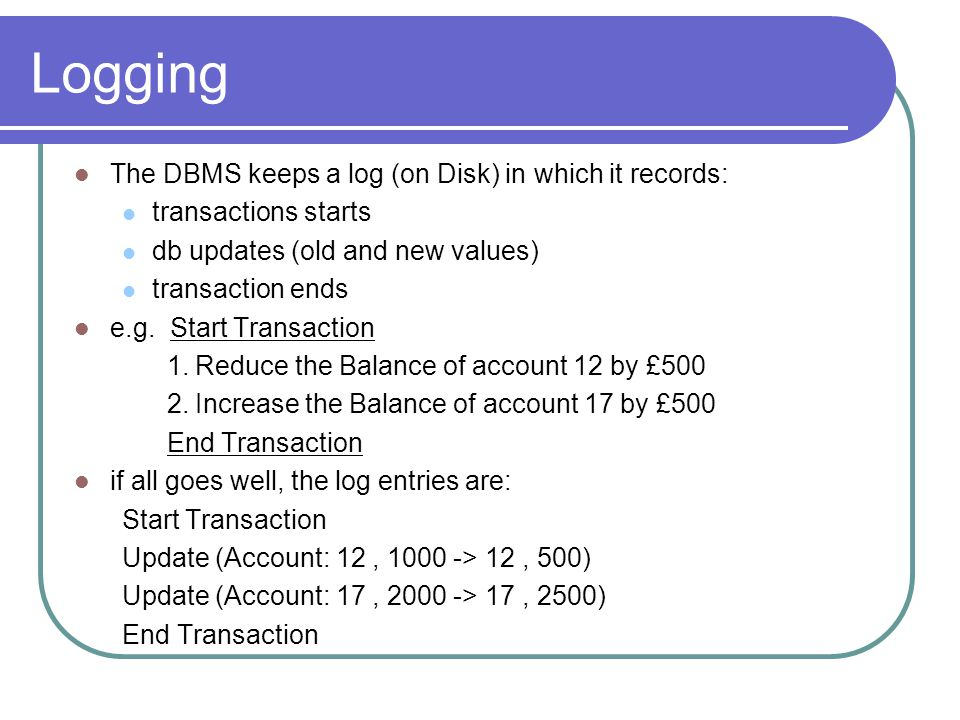 Logging e.g.Start Transaction 1. Reduce the Balance of account 12 by £500 2.
