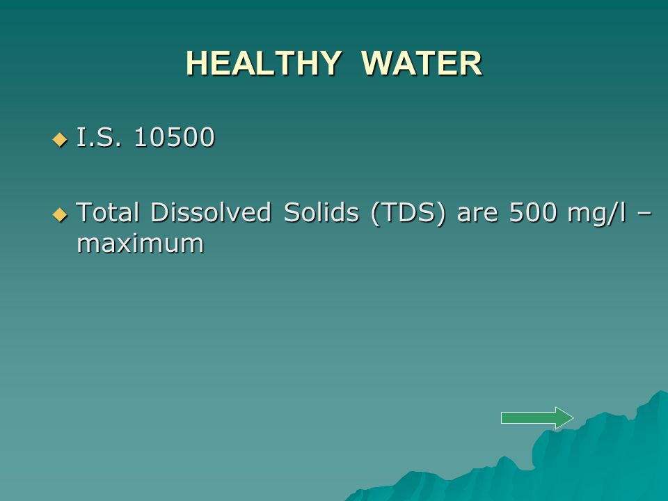 HEALTHY WATER  I.S. 10500  Total Dissolved Solids (TDS) are 500 mg/l – maximum