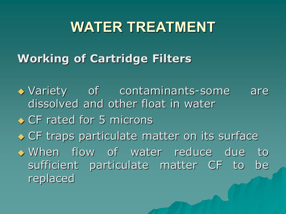 WATER TREATMENT Working of Cartridge Filters  Variety of contaminants-some are dissolved and other float in water  CF rated for 5 microns  CF traps particulate matter on its surface  When flow of water reduce due to sufficient particulate matter CF to be replaced