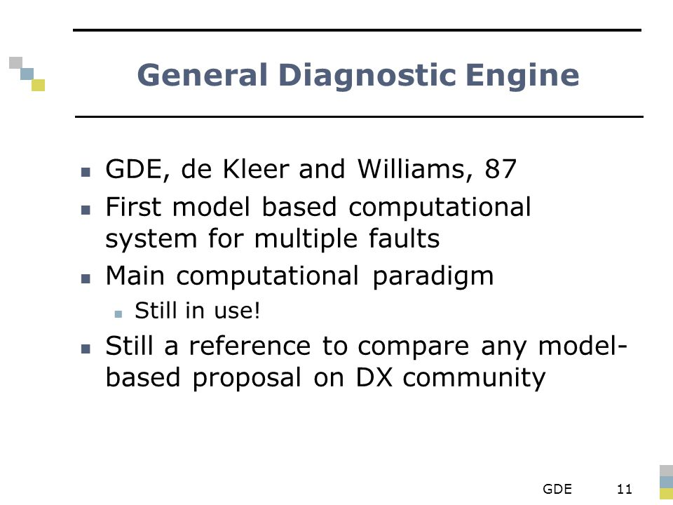 GDE11 General Diagnostic Engine GDE, de Kleer and Williams, 87 First model based computational system for multiple faults Main computational paradigm Still in use.