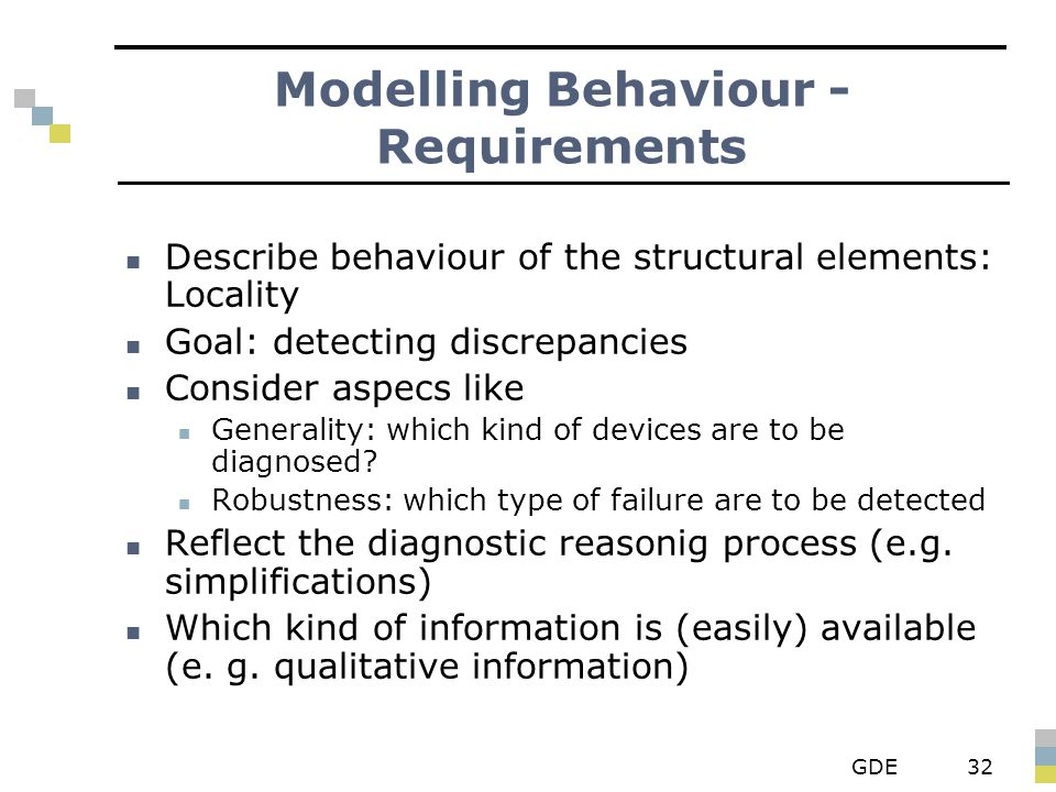 GDE32 Modelling Behaviour - Requirements Describe behaviour of the structural elements: Locality Goal: detecting discrepancies Consider aspecs like Generality: which kind of devices are to be diagnosed.