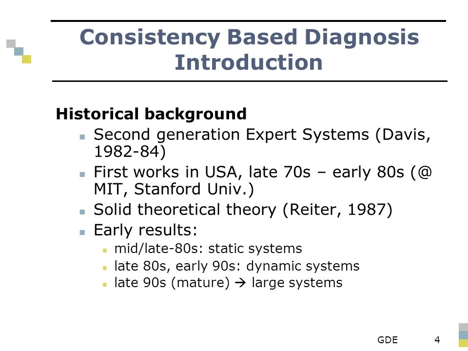 GDE4 Historical background Second generation Expert Systems (Davis, 1982-84) First works in USA, late 70s – early 80s (@ MIT, Stanford Univ.) Solid theoretical theory (Reiter, 1987) Early results: mid/late-80s: static systems late 80s, early 90s: dynamic systems late 90s (mature)  large systems Consistency Based Diagnosis Introduction