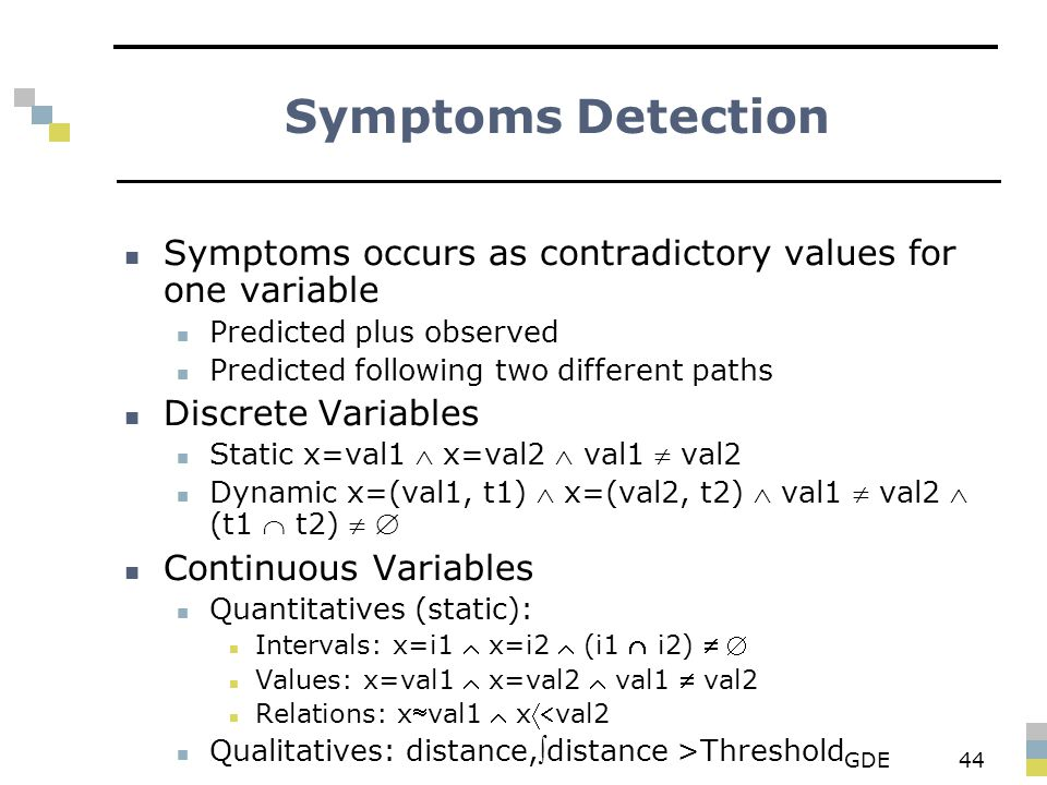 GDE44 Symptoms Detection Symptoms occurs as contradictory values for one variable Predicted plus observed Predicted following two different paths Discrete Variables Static x=val1  x=val2  val1  val2 Dynamic x=(val1, t1)  x=(val2, t2)  val1  val2  (t1  t2)   Continuous Variables Quantitatives (static): Intervals: x=i1  x=i2  (i1  i2)   Values: x=val1  x=val2  val1  val2 Relations: xval1  xval2 Qualitatives: distance,distance >Threshold