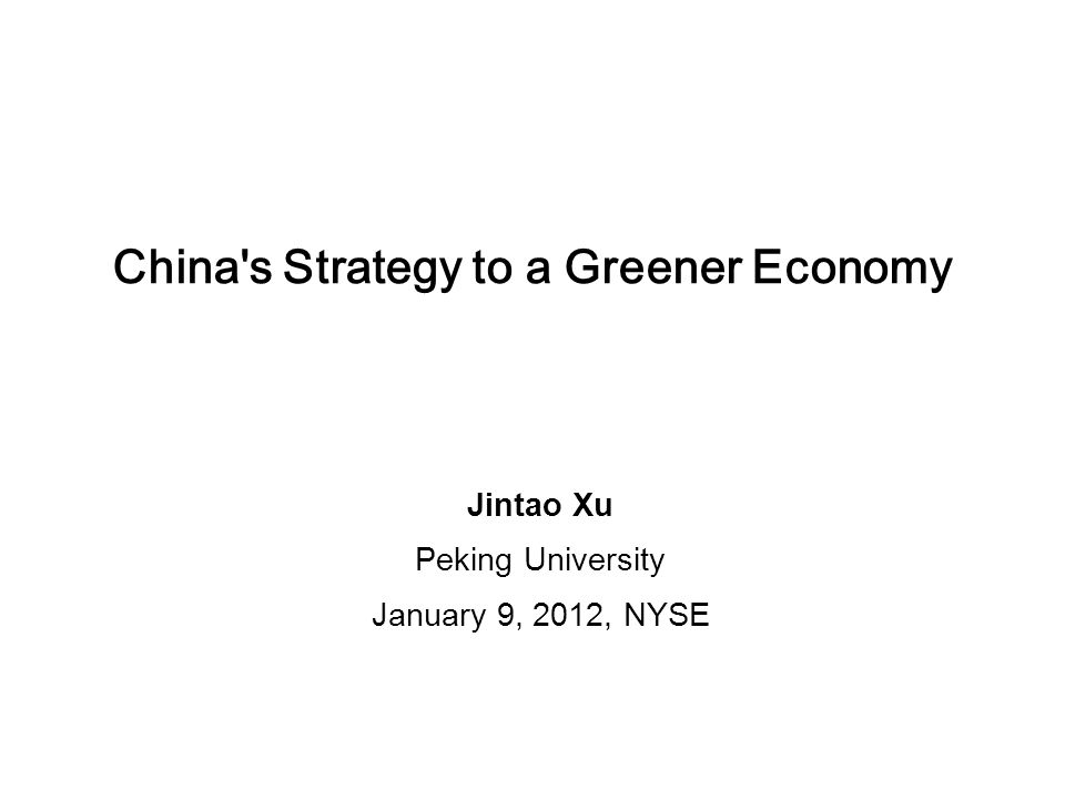 China s Strategy to a Greener Economy Jintao Xu Peking University January 9, 2012, NYSE
