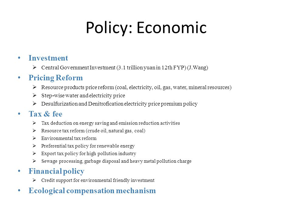 Policy: Economic Investment  Central Government Investment (3.1 trillion yuan in 12th FYP) (J.Wang) Pricing Reform  Resource products price reform (coal, electricity, oil, gas, water, mineral resources)  Step-wise water and electricity price  Desulfurization and Denitrofication electricity price premium policy Tax & fee  Tax deduction on energy saving and emission reduction activities  Resource tax reform (crude oil, natural gas, coal)  Environmental tax reform  Preferential tax policy for renewable energy  Export tax policy for high pollution industry  Sewage processing, garbage disposal and heavy metal pollution charge Financial policy  Credit support for environmental friendly investment Ecological compensation mechanism