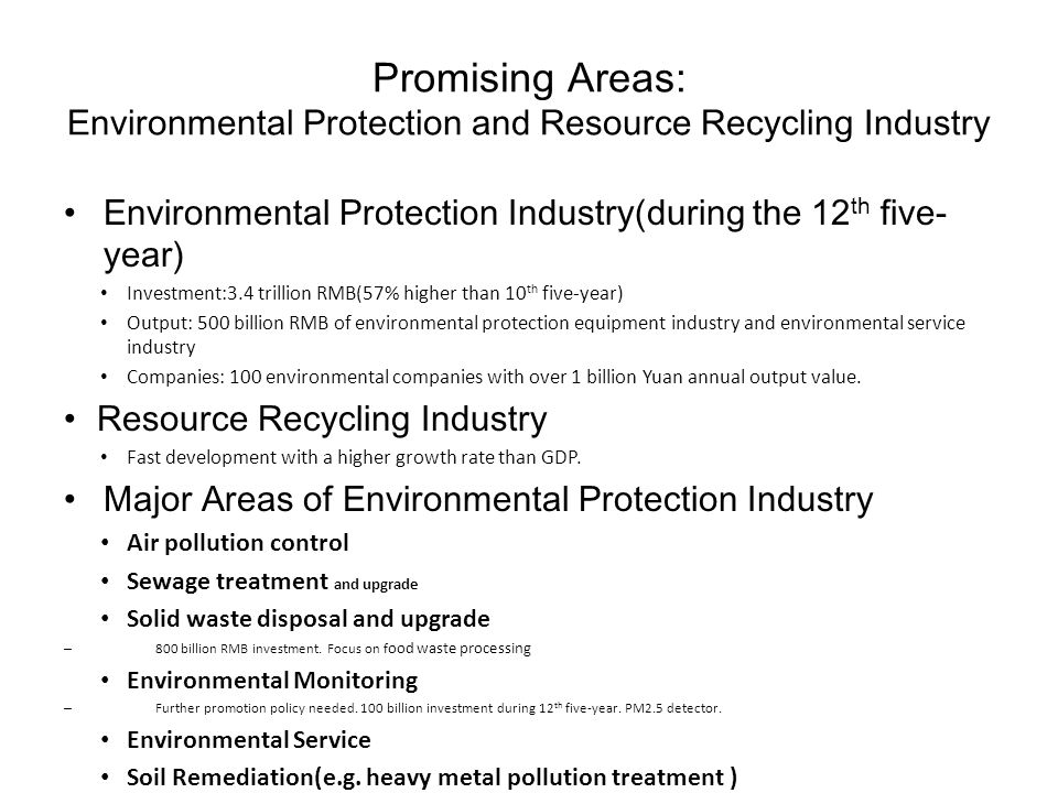 Promising Areas: Environmental Protection and Resource Recycling Industry Environmental Protection Industry(during the 12 th five- year) Investment:3.4 trillion RMB(57% higher than 10 th five-year) Output: 500 billion RMB of environmental protection equipment industry and environmental service industry Companies: 100 environmental companies with over 1 billion Yuan annual output value.