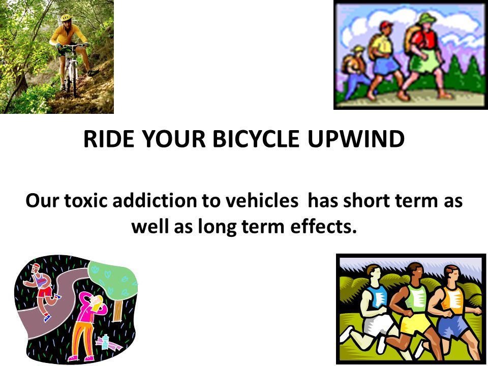 RIDE YOUR BICYCLE UPWIND Our toxic addiction to vehicles has short term as well as long term effects.