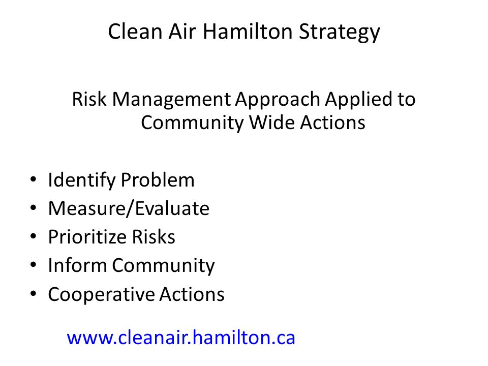 Clean Air Hamilton Strategy Risk Management Approach Applied to Community Wide Actions Identify Problem Measure/Evaluate Prioritize Risks Inform Community Cooperative Actions www.cleanair.hamilton.ca