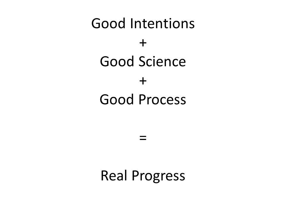 Good Intentions + Good Science + Good Process = Real Progress