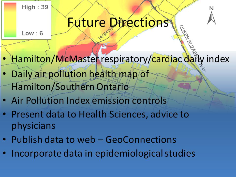 Future Directions Hamilton/McMaster respiratory/cardiac daily index Daily air pollution health map of Hamilton/Southern Ontario Air Pollution Index emission controls Present data to Health Sciences, advice to physicians Publish data to web – GeoConnections Incorporate data in epidemiological studies