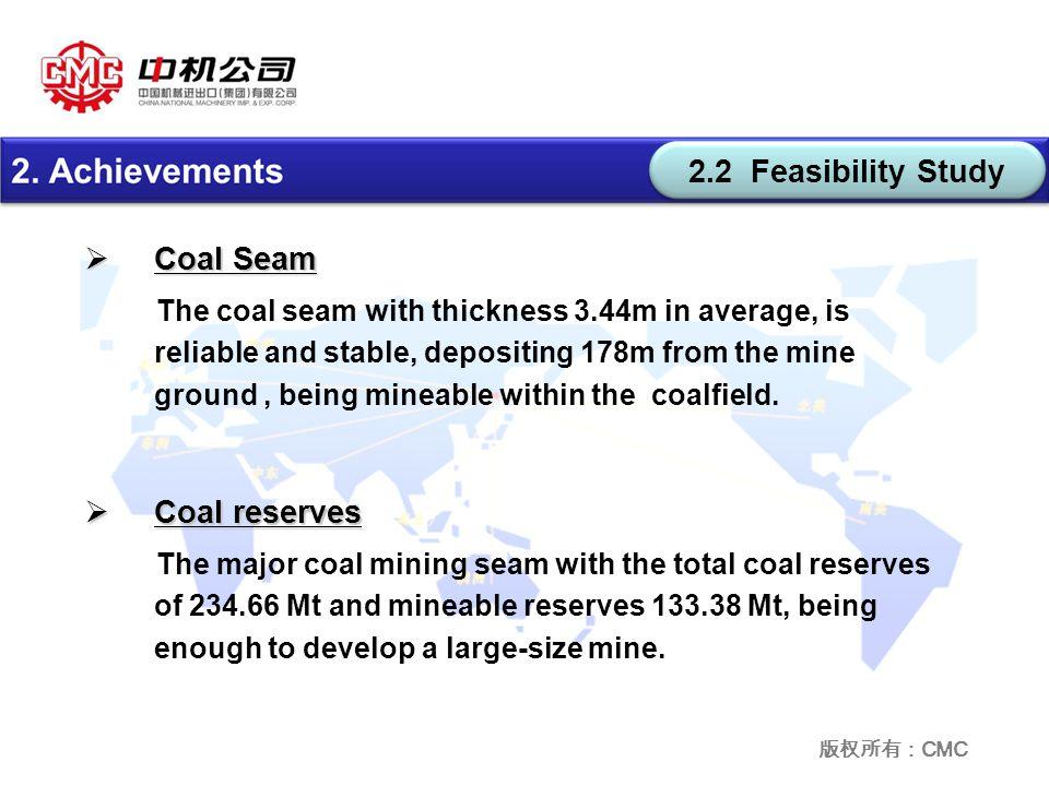 版权所有: CMC 2.2 Feasibility Study  Coal Seam The coal seam with thickness 3.44m in average, is reliable and stable, depositing 178m from the mine ground, being mineable within the coalfield.